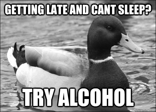 getting late and cant sleep? try alcohol
