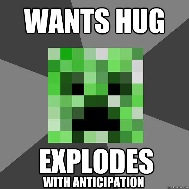 wants hug Explodes with anticipation  Creeper
