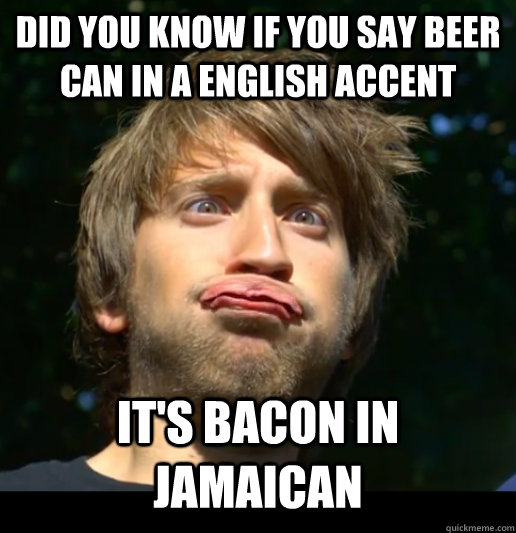 did you know If you say beer can in a english accent It's ...