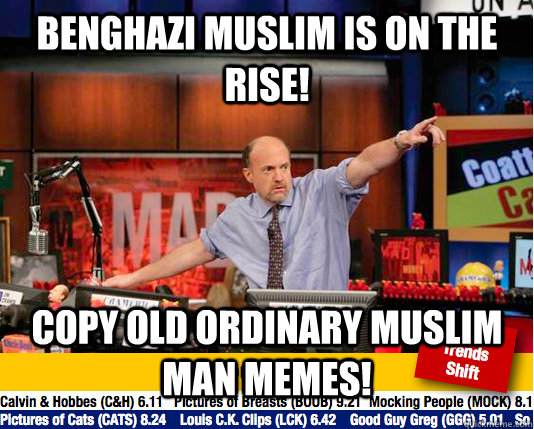 Benghazi Muslim is on the rise! Copy old Ordinary Muslim Man memes! - Benghazi Muslim is on the rise! Copy old Ordinary Muslim Man memes!  move your karma now