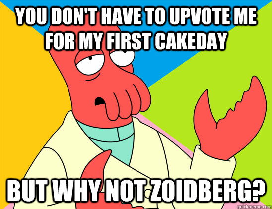 You don't have to upvote me for my first cakeday but why not zoidberg? - You don't have to upvote me for my first cakeday but why not zoidberg?  Misc