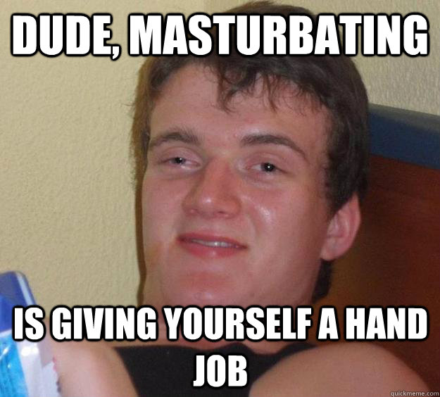 Something giving your self a hand job are