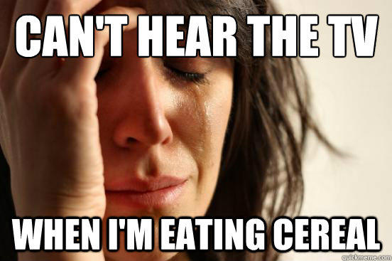 Can't hear the tv  when i'm eating cereal - Can't hear the tv  when i'm eating cereal  First World Problems