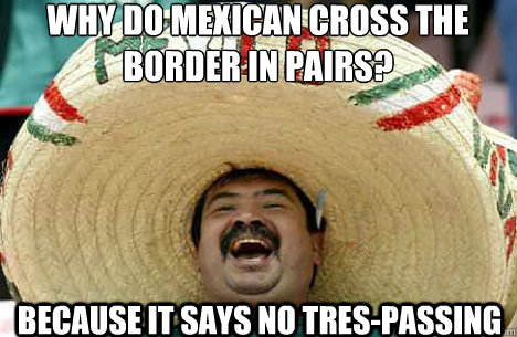 why do mexican cross the border in pairs? because it says no tres-passing - why do mexican cross the border in pairs? because it says no tres-passing  Merry mexican
