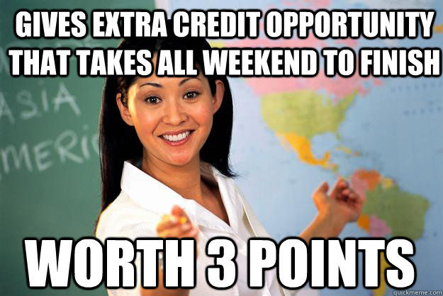 Gives extra credit opportunity that takes all weekend to finish worth 3 points - Gives extra credit opportunity that takes all weekend to finish worth 3 points  Unhelpful High School Teacher