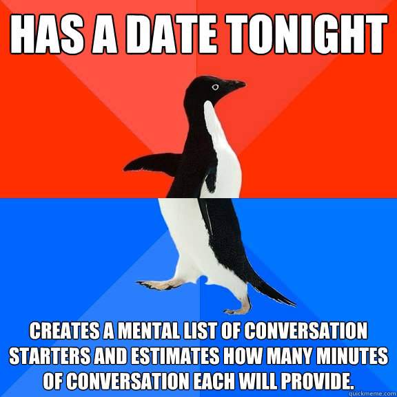 Has a date tonight Creates a mental list of conversation starters and estimates how many minutes of conversation each will provide. - Has a date tonight Creates a mental list of conversation starters and estimates how many minutes of conversation each will provide.  Socially Awesome Awkward Penguin