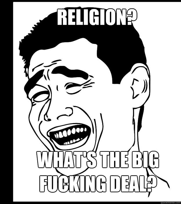RELIGION? what's the big fucking deal? - RELIGION? what's the big fucking deal?  Misc