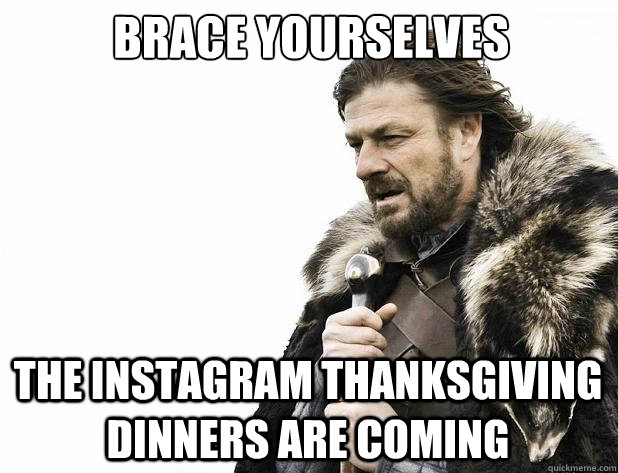 Brace yourselves The instagram thanksgiving dinners are coming - Brace yourselves The instagram thanksgiving dinners are coming  Misc