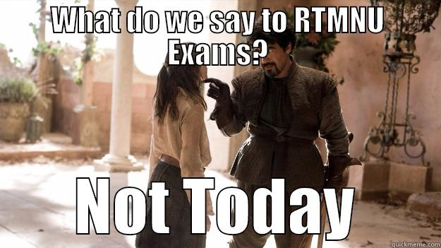 WHAT DO WE SAY TO RTMNU EXAMS? NOT TODAY Arya not today