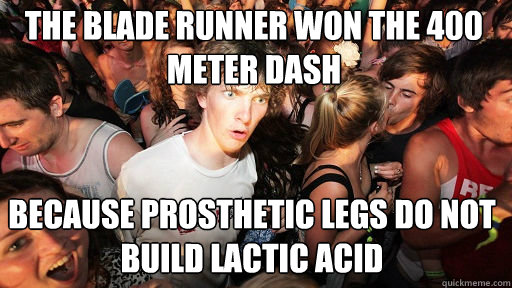 the blade runner won the 400 meter dash  because prosthetic legs do not build lactic acid - the blade runner won the 400 meter dash  because prosthetic legs do not build lactic acid  Sudden Clarity Clarence