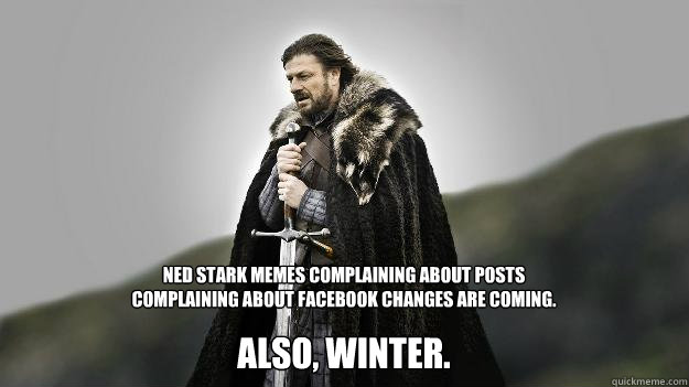 Ned Stark memes complaining about posts complaining about facebook changes are coming. Also, Winter. - Ned Stark memes complaining about posts complaining about facebook changes are coming. Also, Winter.  Ned stark winter is coming