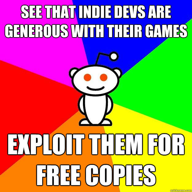 See that indie devs are generous with their games exploit them for free copies - See that indie devs are generous with their games exploit them for free copies  Reddit Alien