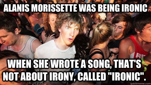 Alanis Morissette was being ironic when she wrote a song, that's not about irony, called