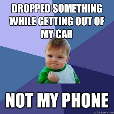 Dropped something while getting out of my car  Not my phone - Dropped something while getting out of my car  Not my phone  Success Kid