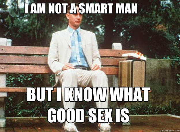 I am not a smart man but i know what good sex is