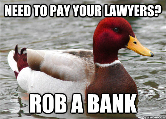 Need to pay your lawyers?  Rob a bank - Need to pay your lawyers?  Rob a bank  Malicious Advice Mallard