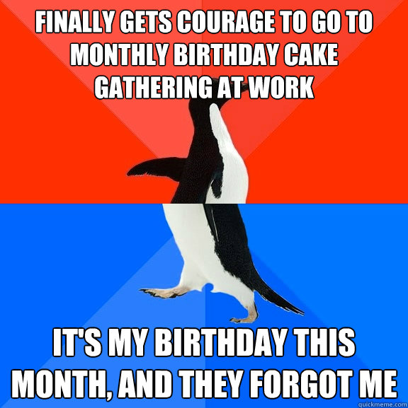 finally gets courage to go to monthly birthday cake gathering at work it's my birthday this month, and they forgot me