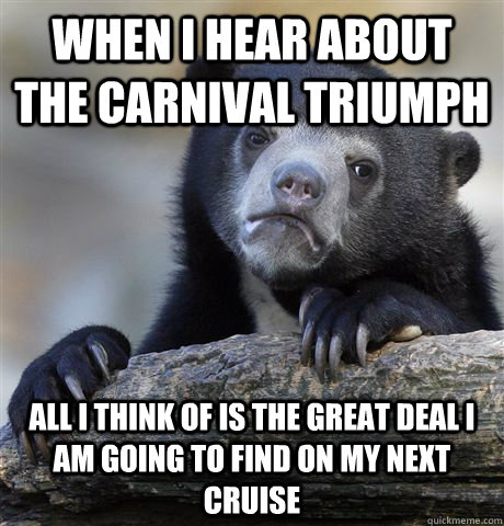 When I hear about the Carnival Triumph all I think of is the great deal i am going to find on my next cruise - When I hear about the Carnival Triumph all I think of is the great deal i am going to find on my next cruise  Confession Bear