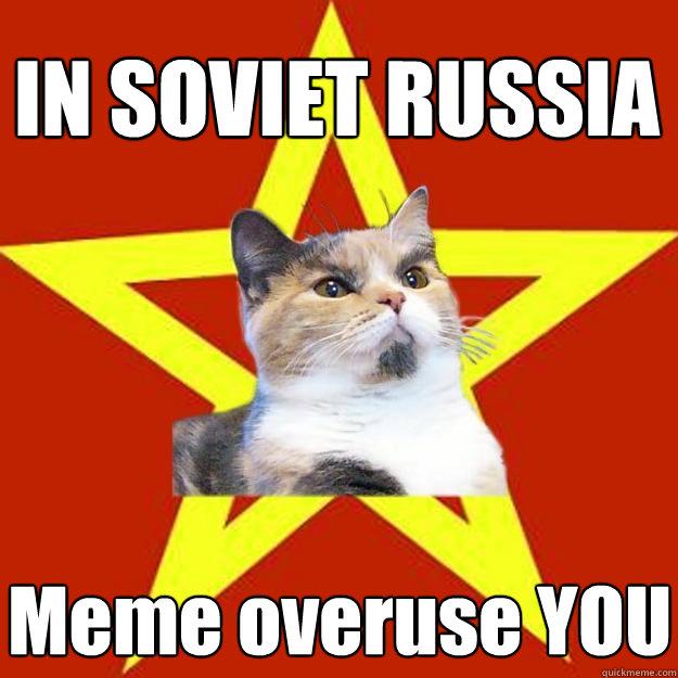 IN SOVIET RUSSIA Meme overuse YOU - IN SOVIET RUSSIA Meme overuse YOU  Lenin Cat