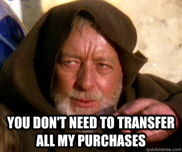you don't need to transfer all my purchases -  you don't need to transfer all my purchases  Misc