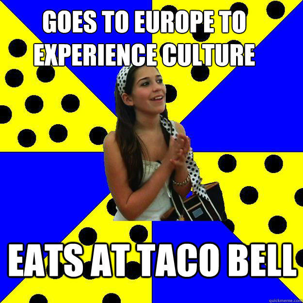 goes to Europe to experience culture eats at taco bell - goes to Europe to experience culture eats at taco bell  Sheltered Suburban Kid