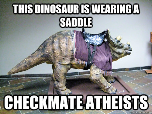 This dinosaur is wearing a saddle Checkmate atheists