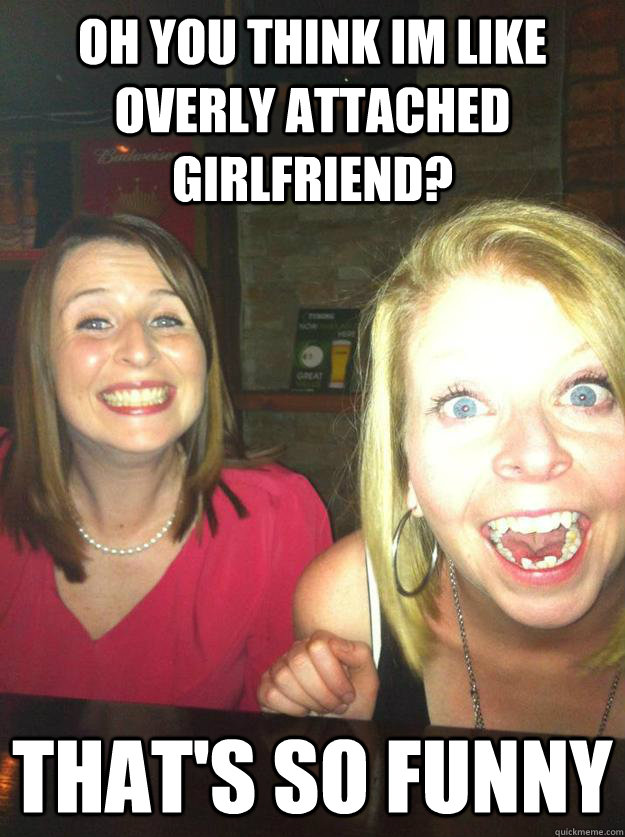 Oh you think im like overly attached girlfriend? That's so Funny  Desperate Double Date