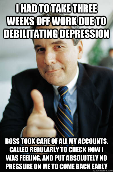 i had to take three weeks off work due to debilitating depression boss took care of all my accounts, called regularly to check how i was feeling, and put absolutely no pressure on me to come back early - i had to take three weeks off work due to debilitating depression boss took care of all my accounts, called regularly to check how i was feeling, and put absolutely no pressure on me to come back early  Good Guy Boss