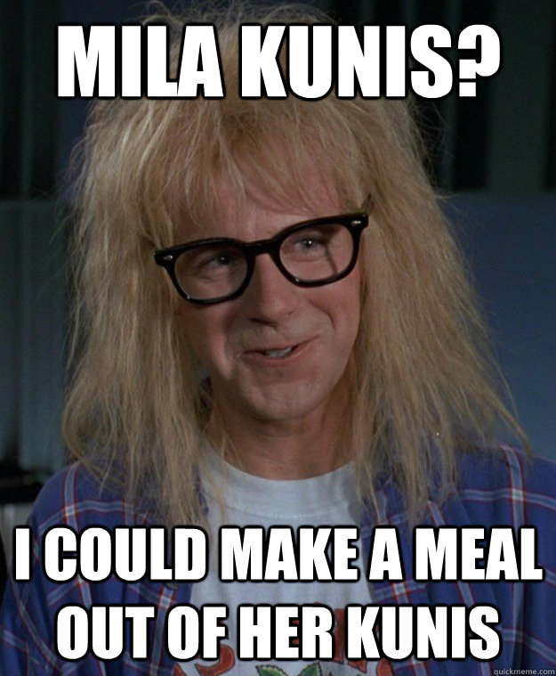 Mila Kunis? I could make a meal out of her kunis - Mila Kunis? I could make a meal out of her kunis  Innuendo Garth