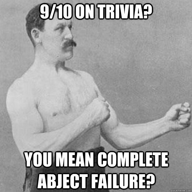 9/10 on trivia? You mean complete abject failure? - 9/10 on trivia? You mean complete abject failure?  overly manly man