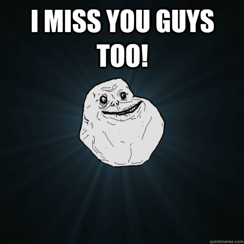 I miss you guys too!  - I miss you guys too!   Forever Alone