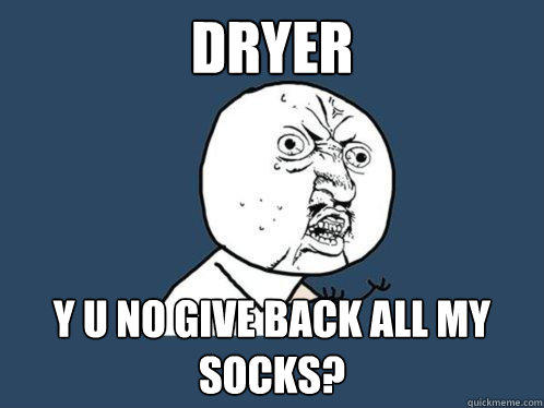 dryer y u no give back all my socks? - dryer y u no give back all my socks?  Y U No