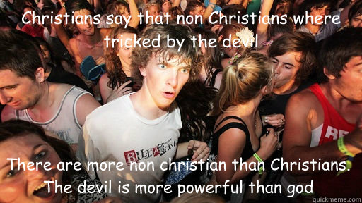 Christians say that non Christians where tricked by the devil There are more non christian than Christians. The devil is more powerful than god - Christians say that non Christians where tricked by the devil There are more non christian than Christians. The devil is more powerful than god  Sudden Clarity Clarence