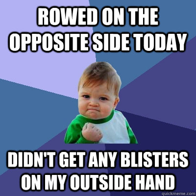 Rowed on the opposite side today Didn't get any blisters on my outside hand - Rowed on the opposite side today Didn't get any blisters on my outside hand  Success Kid