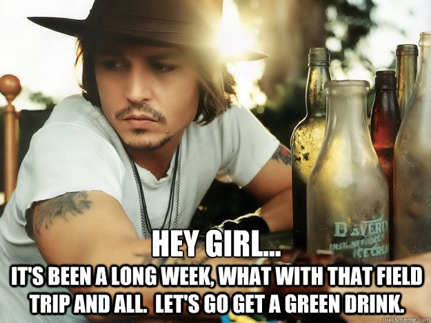 Hey girl... It's been a long week, what with that field trip and all.  Let's go get a green drink.  Field trip