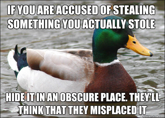 If you are accused of stealing something you actually stole Hide It In an obscure place. They'll think that they misplaced it - If you are accused of stealing something you actually stole Hide It In an obscure place. They'll think that they misplaced it  Actual Advice Mallard