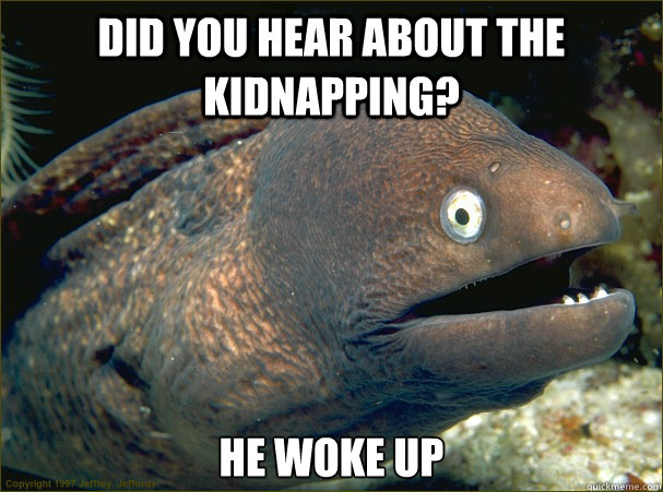 Did You hear about the kidnapping?  He Woke up  - Did You hear about the kidnapping?  He Woke up   Bad Joke Eel