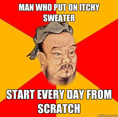 man who put on itchy sweater start every day from scratch - man who put on itchy sweater start every day from scratch  Confucius says