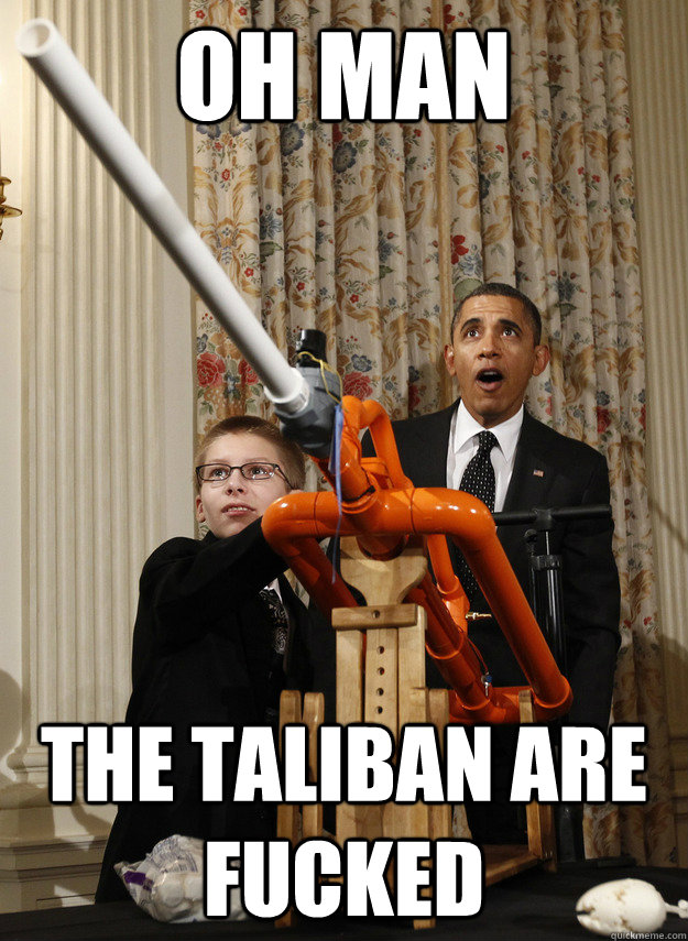 OH MAN THE TALIBAN ARE FUCKED  OMG Obama