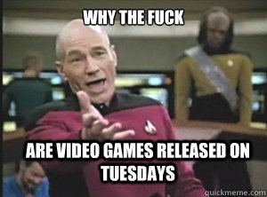 why the fuck are video games released on tuesdays - why the fuck are video games released on tuesdays  Annoyed Picard