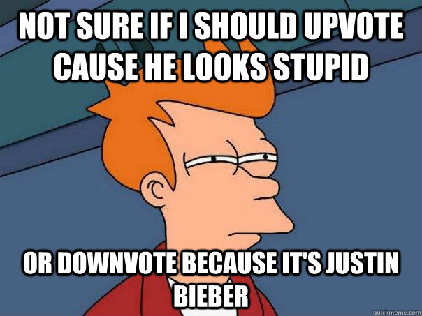 not sure if I should upvote cause he looks stupid or downvote because it's justin bieber  - not sure if I should upvote cause he looks stupid or downvote because it's justin bieber   Futurama Fry
