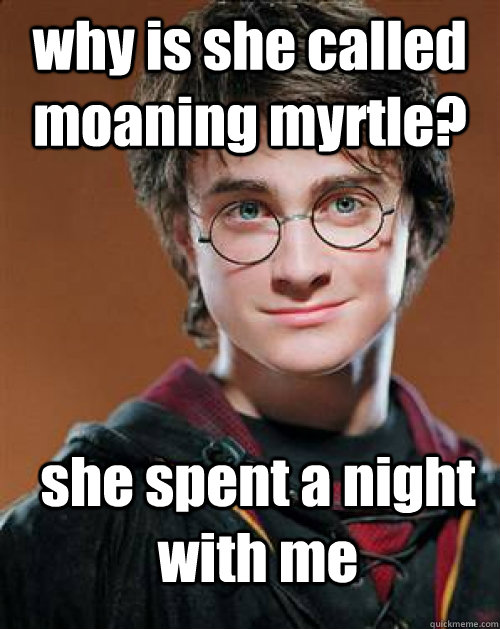 why is she called moaning myrtle? she spent a night with me - why is she called moaning myrtle? she spent a night with me  Arousing Harry Potter