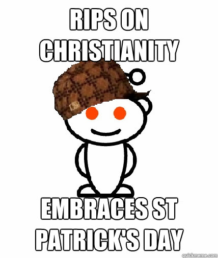 Rips on christianity embraces st patrick's day - Rips on christianity embraces st patrick's day  Scumbag Reddit