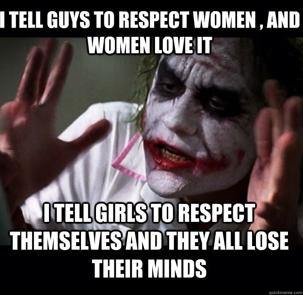 I tell guys to respect women , and women love it I tell girls to respect themselves and they all lose their minds - I tell guys to respect women , and women love it I tell girls to respect themselves and they all lose their minds  joker