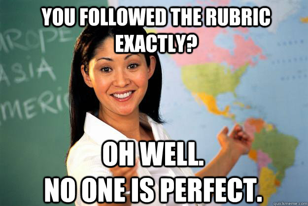 You followed the rubric exactly? Oh well.                            No one is perfect. - You followed the rubric exactly? Oh well.                            No one is perfect.  Unhelpful High School Teacher