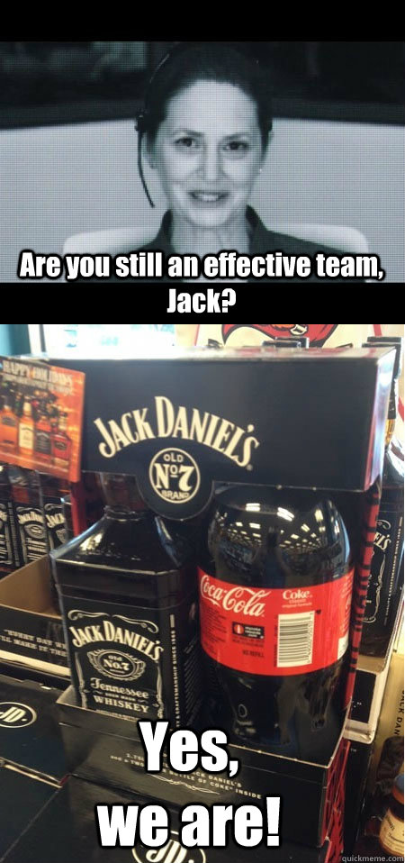 Are you still an effective team, Jack? Yes,                     we are! - Are you still an effective team, Jack? Yes,                     we are!  Oblivion