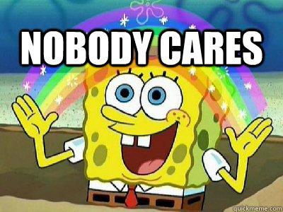 NOBODY CARES - Imagination SpongeBob - quickmeme
