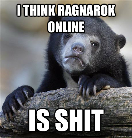 I think Ragnarok Online Is shit - I think Ragnarok Online Is shit  Confession Bear