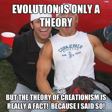 evolution is only a theory but the theory of creationism is really a fact!  Because I said so!
