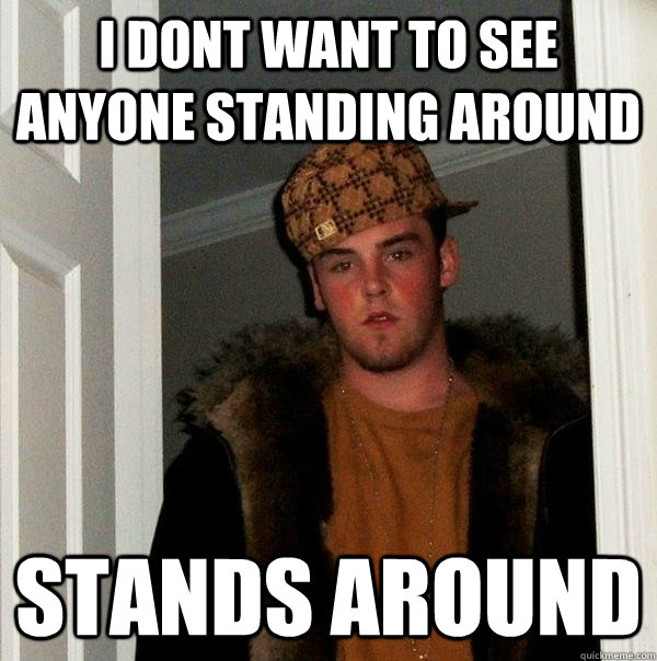 i dont want to see anyone standing around stands around - i dont want to see anyone standing around stands around  Scumbag Steve